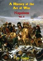 Napoleon: a History of the Art of War Vol. II ebook by Lt.-Col. Theodore Ayrault Dodge