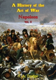 Napoleon: a History of the Art of War Vol. II - from the Beginning of the French Revolution to the End of the 18th Century [Ill. Edition] ebook by Lt.-Col. Theodore Ayrault Dodge