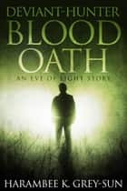 Deviant-Hunter: Blood Oath - An Eve of Light Story ebook by Harambee K. Grey-Sun