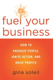 Fuel Your Business - How to Energize People, Ignite Action, and Drive Profits ebook by Gina Soleil