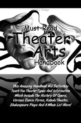 Must-Read Theater Arts Handbook - This Amazing Handbook Will Definitely Teach You Theater Types And Information Which Include The History Of Opera, Various Dance Forms, Kabuki Theater, Shakespear Plays And A Whole Lot More! ebook by Carol J. Drago