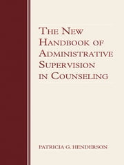 The New Handbook of Administrative Supervision in Counseling ebook by Patricia G. Henderson