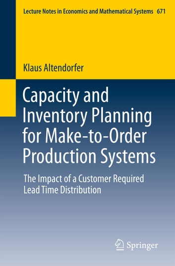 Capacity and Inventory Planning for Make-to-Order Production Systems - The Impact of a Customer Required Lead Time Distribution ebook by Klaus Altendorfer