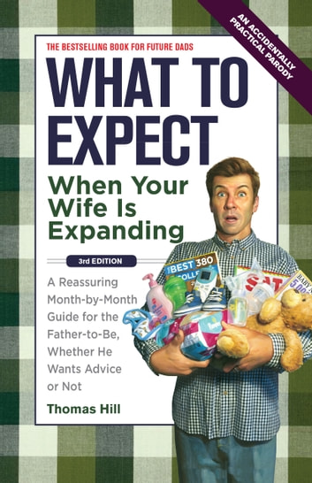 What to Expect When Your Wife Is Expanding: A Reassuring Month-by-Month Guide for the Father-to-Be, Whether He Wants Advice or Not - A Reassuring Month-by-Month Guide for the Father-to-Be, Whether He Wants Advice or Not ebook by Thomas Hill