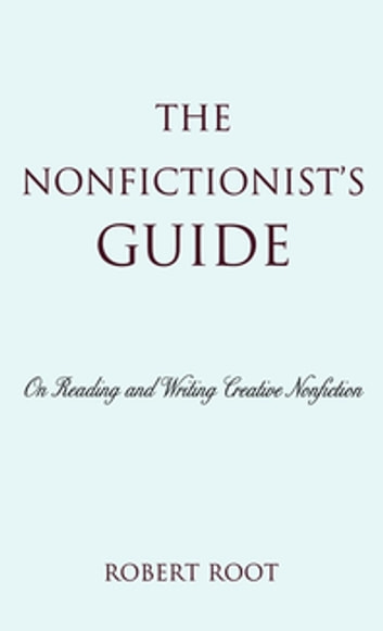 The Nonfictionist's Guide - On Reading and Writing Creative Nonfiction ebook by Robert Root