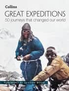 Great Expeditions: 50 Journeys that changed our world ebook by Levison Wood