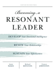 Becoming a Resonant Leader - Develop Your Emotional Intelligence, Renew Your Relationships, Sustain Your Effectiveness ebook by Annie McKee,Richard E. Boyatzis,Fran Johnston