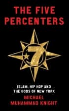 The Five Percenters - Islam, Hip-hop and the Gods of New York ebook by Michael Muhammad Knight
