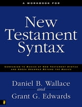A Workbook for New Testament Syntax - Companion to Basics of New Testament Syntax and Greek Grammar Beyond the Basics ebook by Daniel B. Wallace,Grant Edwards