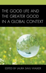 The Good Life and the Greater Good in a Global Context ebook by Laura Savu Walker,Patrick Crapanzano,Joseph Donica,Joseph George,Kate Hanzalik,Lisa Hoffman-Reyes,Susan Gorman,Laura Inman,Jamila M. Kareem,Laini Kavaloski,Jeremy Killian,Ron Milland,Jenny Heijun Wills