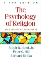 The Psychology of Religion, Fifth Edition - An Empirical Approach ebook by Ralph W. Hood, Jr., PhD,...