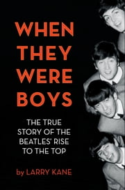 When They Were Boys - The True Story of the Beatles' Rise to the Top ebook by Larry Kane