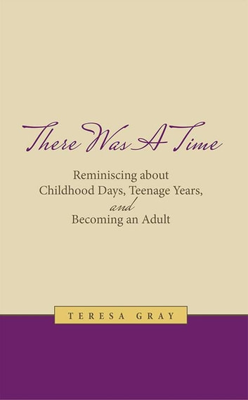 There Was a Time - Reminiscing About Childhood Days, Teenage Years, and Becoming an Adult ebook by Teresa Gray