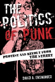 The Politics of Punk - Protest and Revolt from the Streets ebook by David A. Ensminger