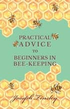 Practical Advice to Beginners in Bee-Keeping ebook by Joseph Tinsley