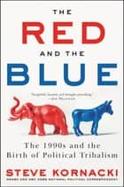 The Red and the Blue - The 1990s and the Birth of Political Tribalism ebook by Steve Kornacki