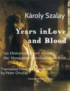 Károly Szalay Years in Love and Blood An Historical Novel About the Hungarian Revolution in 1956 Translated from the Hungarian by Peter Ortutay ebook by Ortutay Peter