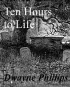 Ten Hours to Life eBook by Dwayne Phillips
