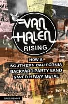 Van Halen Rising - How a Southern California Backyard Party Band Saved Heavy Metal ebook by Greg Renoff