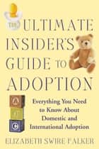 The Ultimate Insider's Guide to Adoption ebook by Elizabeth Swire Falker