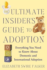 The Ultimate Insider's Guide to Adoption - Everything You Need to Know About Domestic and International Adoption ebook by Elizabeth Swire Falker