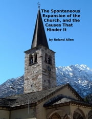 The Spontaneous Expansion of the Church, and the Causes That Hinder It ebook by Roland Allen