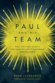 Paul and His Team - What the Early Church Can Teach Us About Leadership and Influence ebook by Ryan Lokkesmoe, Heather Zempel