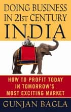 Doing Business in 21st-Century India - How to Profit Today in Tomorrow's Most Exciting Market ebook by Gunjan Bagla