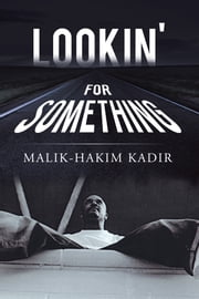 Lookin' For Something - A LIFE WORTH LIVING ebook by Malik-Hakim Kadir