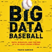 Big Data Baseball - Math, Miracles, and the End of a 20-Year Losing Streak audiobook by Travis Sawchik