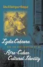 Lydia Cabrera and the Construction of an Afro-Cuban Cultural Identity ebook by Edna M. Rodríguez-Plate