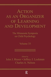 Action As An Organizer of Learning and Development - Volume 33 in the Minnesota Symposium on Child Psychology Series ebook by John J. Rieser,Jeffrey J. Lockman,Charles A. Nelson