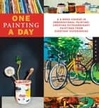 One Painting A Day - A 6-Week Course in Observational Painting--Creating Extraordinary Paintings from Everyday Experiences ebook by Timothy Callaghan