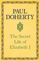The Secret Life of Elizabeth I - A fascinating interpretation of an enigmatic monarch ebook by Paul Doherty