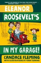 Eleanor Roosevelt's in My Garage! ebook by Candace Fleming, Mark Fearing