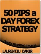 50 Pips a Day Forex Strategy ebook by Laurentiu Damir