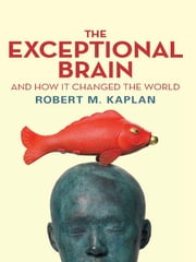 The Exceptional Brain and How It Changed the World ebook by Robert M Kaplan