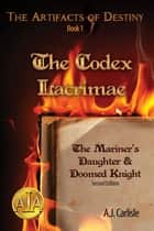 The Codex Lacrimae, Part 1 - The Mariner's Daughter & Doomed Knight ebook by A.J. Carlisle, A.J. Carlisle