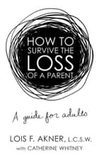 How to Survive the Loss of a Parent - A Guide for Adults ebook by Lois F. Akner, Catherine Whitney