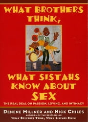 What Brothers Think, What Sistahs Know About Sex ebook by Denene Millner,Nick Chiles