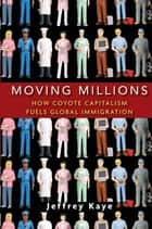 Moving Millions - How Coyote Capitalism Fuels Global Immigration ebook by Jeffrey Kaye