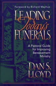 Leading Today's Funerals - A Pastoral Guide for Improving Bereavement Ministry ebook by Dan S. Lloyd,Richard Mayhue