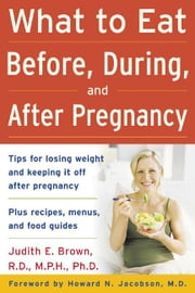 What to Eat Before, During, and After Pregnancy ebook by Brown, Judith E.