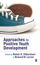 Approaches to Positive Youth Development ebook by Dr. Rainer K. Silbereisen,Dr. Richard M. Lerner