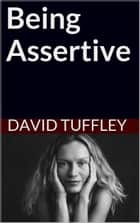 Being Assertive: Finding the Sweet-Spot Between Passive and Aggressive ebook by David Tuffley