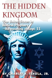 The Hidden Kingdom - The United States in Biblical Prophecy—the meaning of Sept. 11 ebook by Charles F. Tekula Jr.