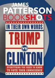 Trump vs. Clinton: In Their Own Words - Everything You Need to Know to Vote Your Conscience ebook by James Patterson, Denise Roy
