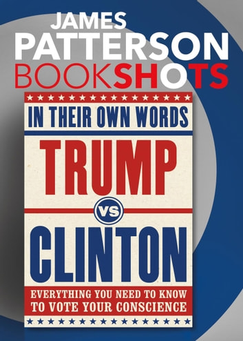 Trump vs. Clinton: In Their Own Words - Everything You Need to Know to Vote Your Conscience ebook by James Patterson