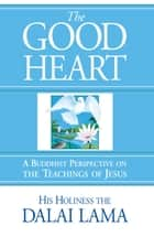 The Good Heart ebook by His Holiness the Dalai Lama,Dom Laurence Freeman,Robert Kiely,Thupten Jinpa Ph.D., Ph.D.