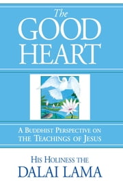 The Good Heart - A Buddhist Perspective on the Teachings of Jesus ebook by His Holiness the Dalai Lama,Dom Laurence Freeman,Robert Kiely,Thupten Jinpa Ph.D., Ph.D.